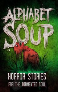 Alphabet Soup: Horror Stories for the Tormented Soul