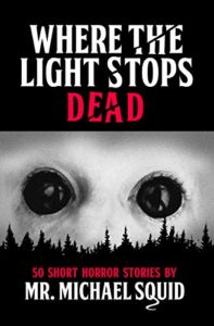 Where the Light Stops Dead: 50 Short Horror Stories by Mr. Michael Squid